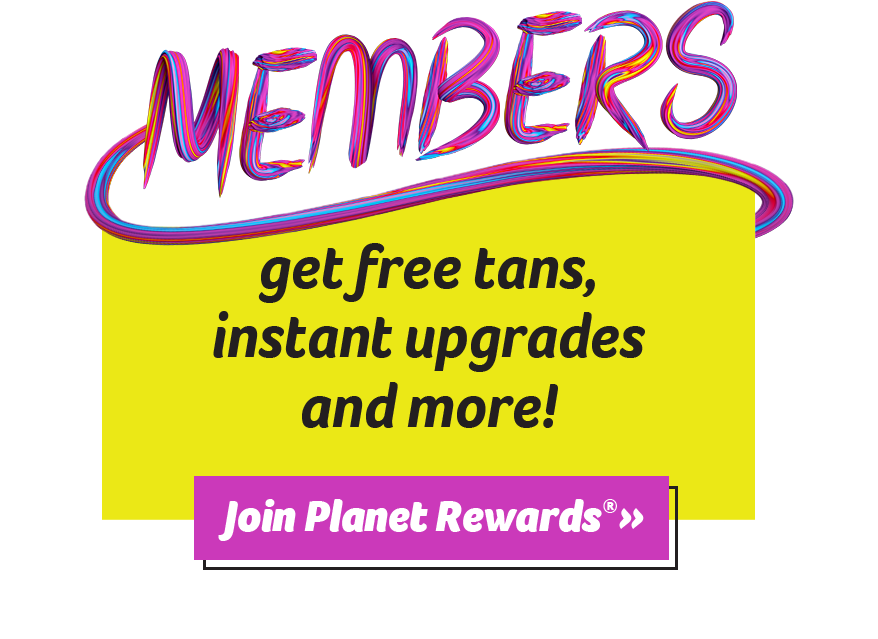 Members get free tans, instant upgrades, and more! Join Planet Rewards®